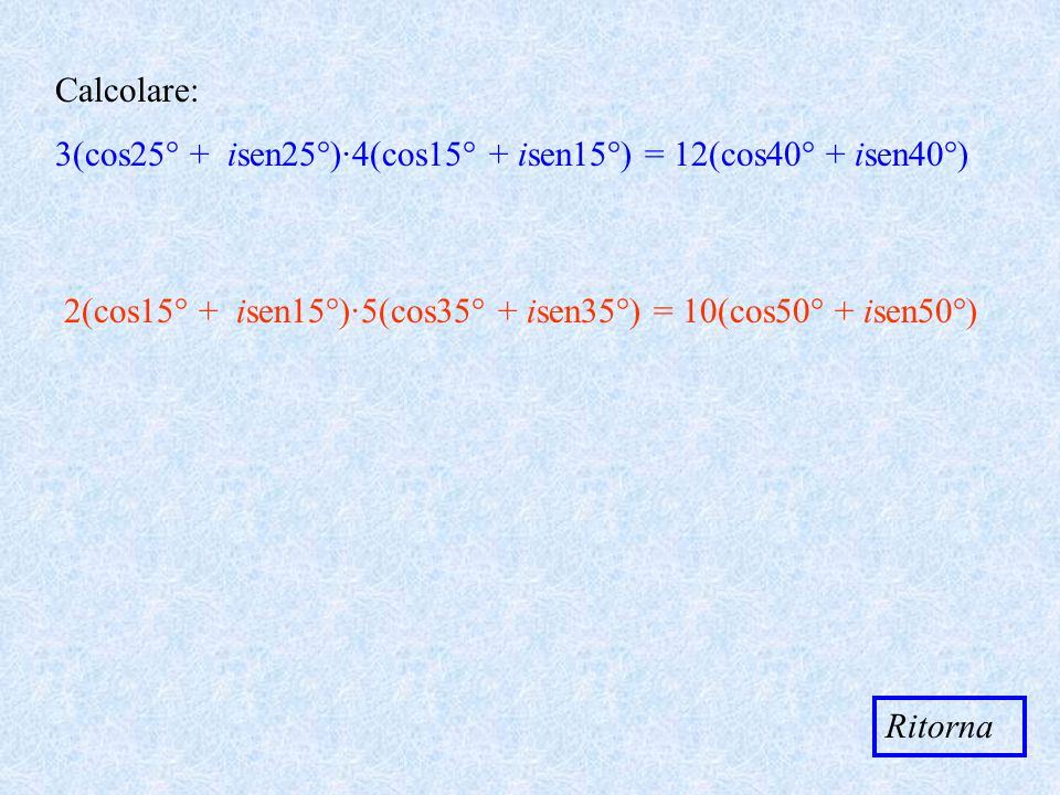 Calcolare: 3(cos25° + isen25°)·4(cos15° + isen15°) = 12(cos40° + isen40°) 2(cos15° + isen15°)·5(cos35° + isen35°) = 10(cos50° + isen50°)