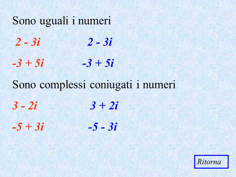 Sono complessi coniugati i numeri 3 - 2i 3 + 2i -5 + 3i -5 - 3i