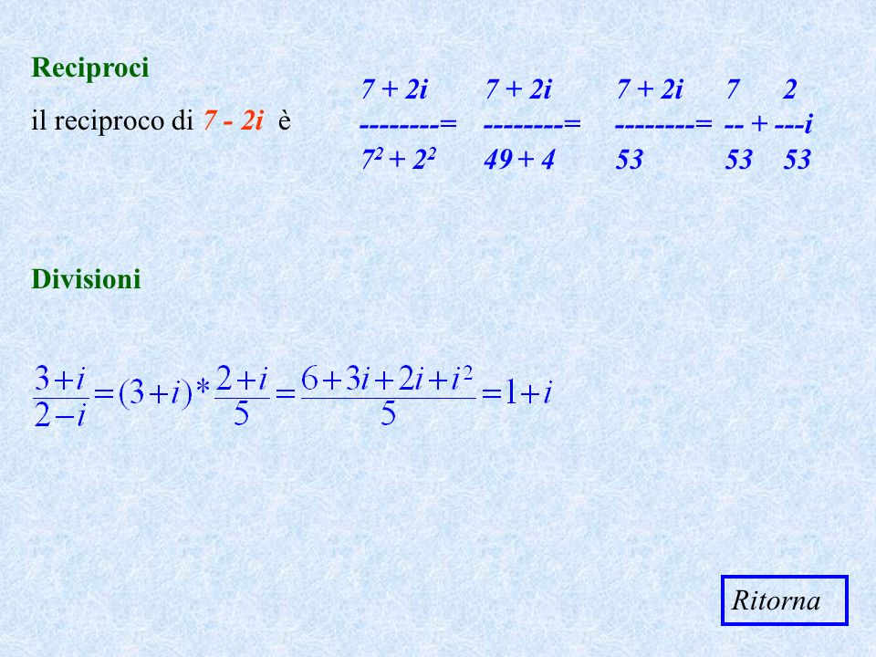 Reciproci il reciproco di 7 - 2i è. 7 + 2i --------= 72 + 22. 7 + 2i --------= 49 + 4.