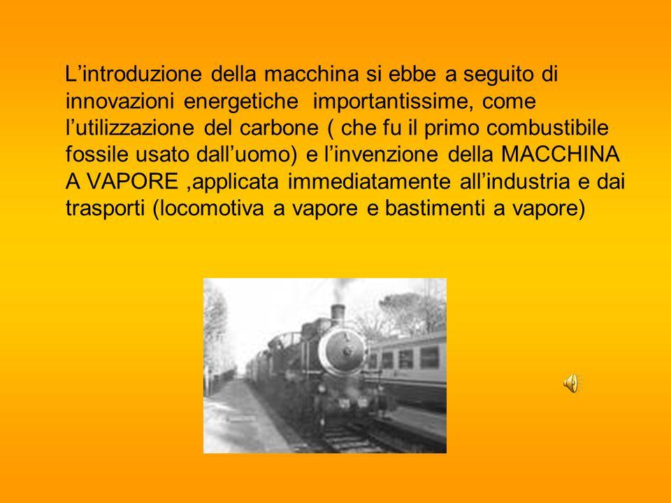 L'introduzione della macchina si ebbe a seguito di innovazioni energetiche importantissime, come l'utilizzazione del carbone ( che fu il primo combustibile fossile usato dall'uomo) e l'invenzione della MACCHINA A VAPORE ,applicata immediatamente all'industria e dai trasporti (locomotiva a vapore e bastimenti a vapore)
