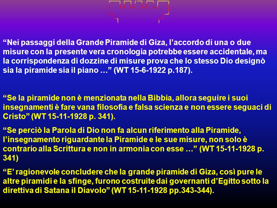 Nei passaggi della Grande Piramide di Giza, l'accordo di una o due misure con la presente vera cronologia potrebbe essere accidentale, ma la corrispondenza di dozzine di misure prova che lo stesso Dio designò sia la piramide sia il piano … (WT 15-6-1922 p.187).