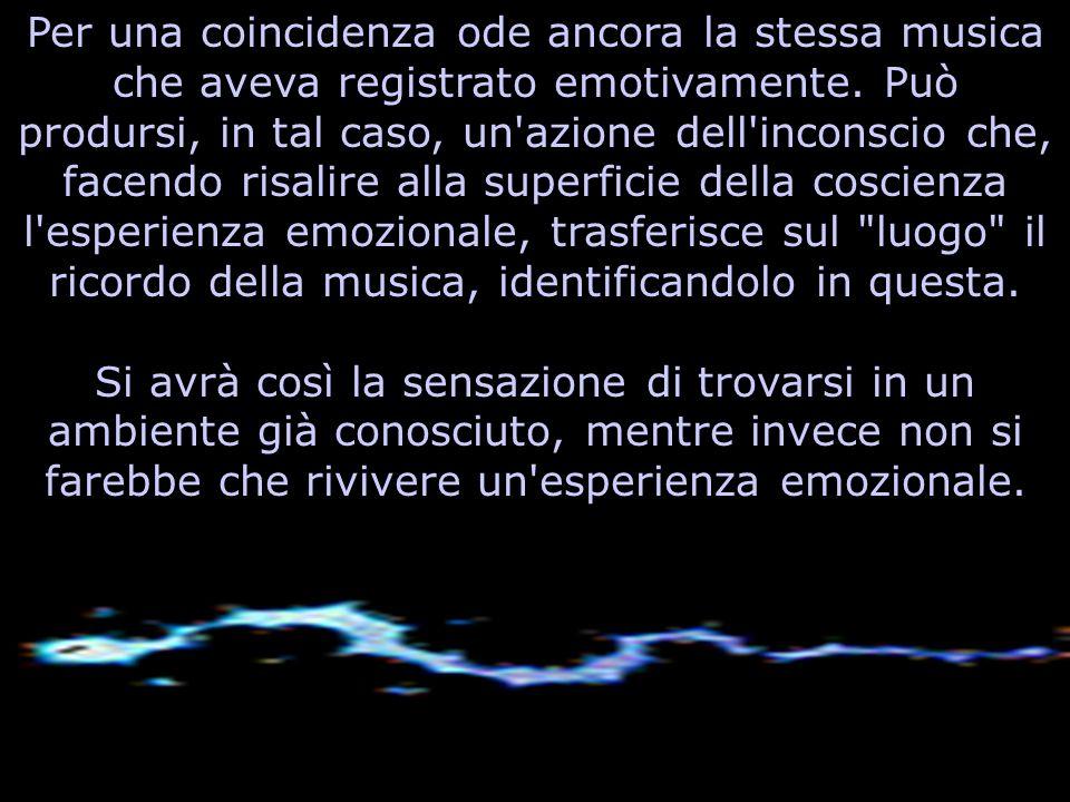 Per una coincidenza ode ancora la stessa musica che aveva registrato emotivamente. Può prodursi, in tal caso, un azione dell inconscio che, facendo risalire alla superficie della coscienza l esperienza emozionale, trasferisce sul luogo il ricordo della musica, identificandolo in questa.