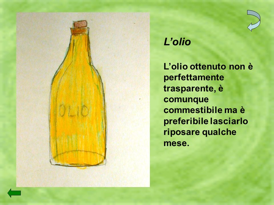L'olioL'olio ottenuto non è perfettamente trasparente, è comunque commestibile ma è preferibile lasciarlo riposare qualche mese.