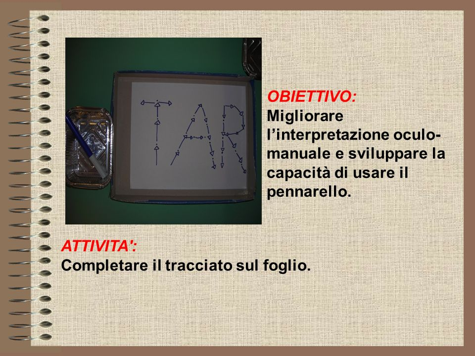 OBIETTIVO: Migliorare l'interpretazione oculo- manuale e sviluppare la capacità di usare il pennarello.