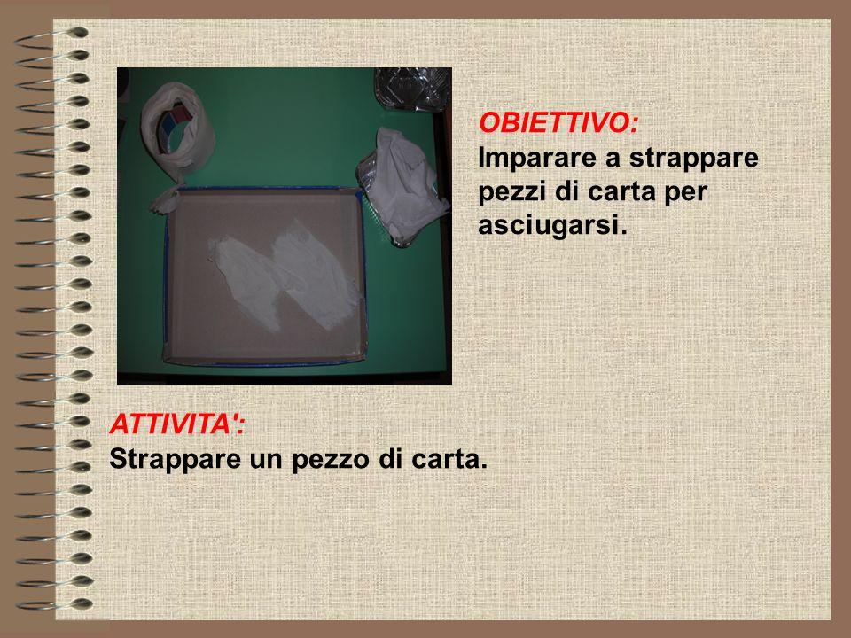 OBIETTIVO: Imparare a strappare pezzi di carta per asciugarsi.
