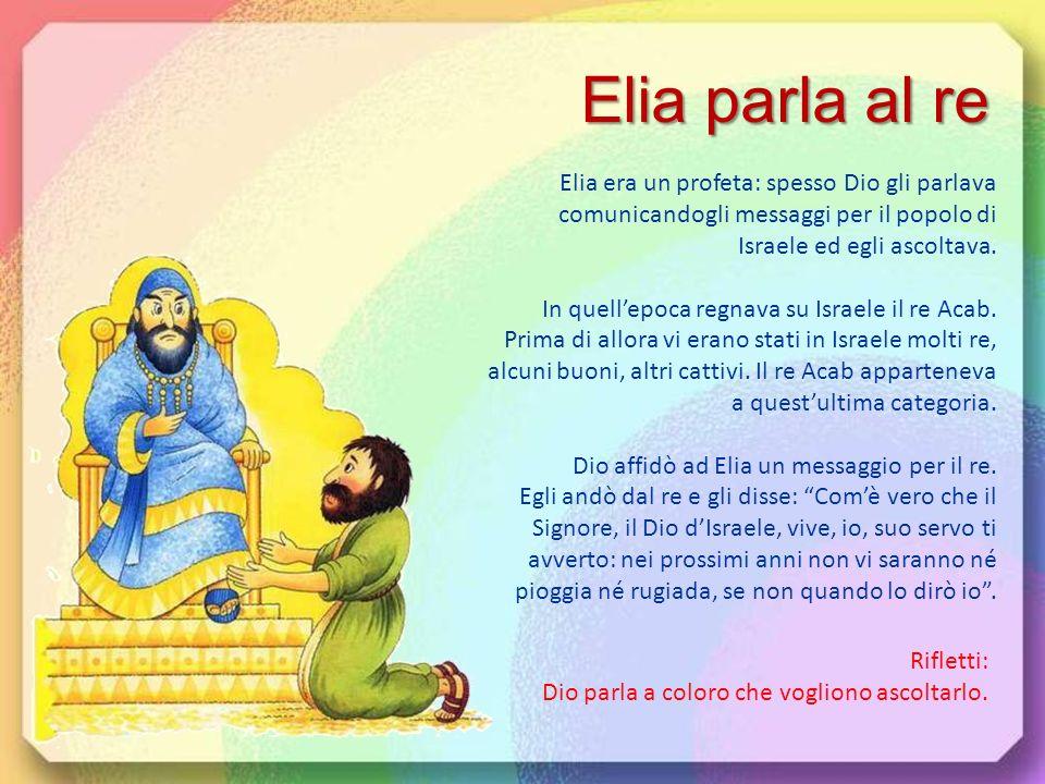 Elia parla al re Elia era un profeta: spesso Dio gli parlava comunicandogli messaggi per il popolo di Israele ed egli ascoltava.