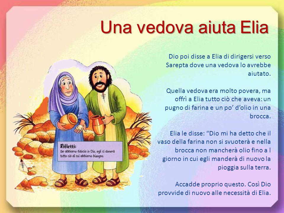Una vedova aiuta Elia Dio poi disse a Elia di dirigersi verso Sarepta dove una vedova lo avrebbe aiutato.