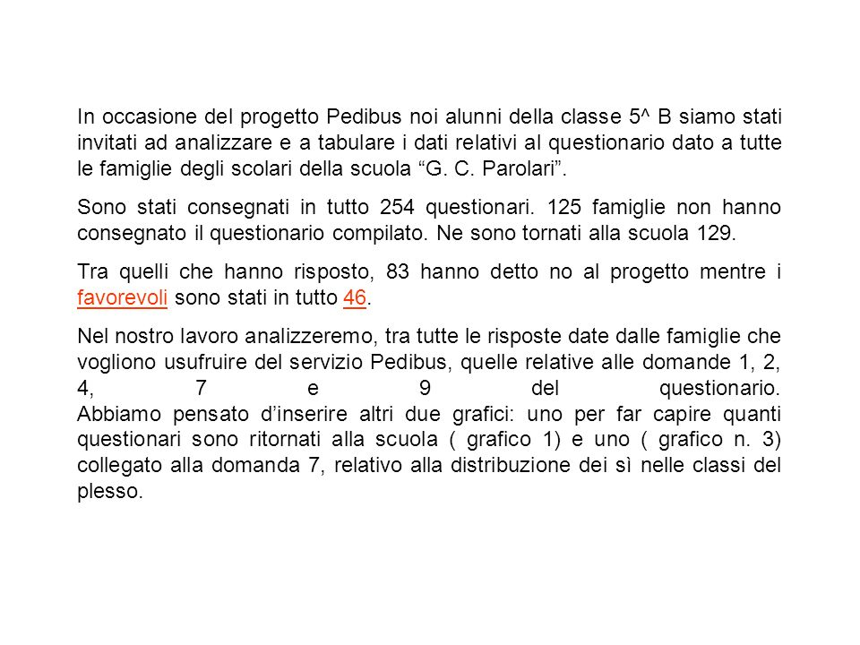 In occasione del progetto Pedibus noi alunni della classe 5^ B siamo stati invitati ad analizzare e a tabulare i dati relativi al questionario dato a tutte le famiglie degli scolari della scuola G. C. Parolari .