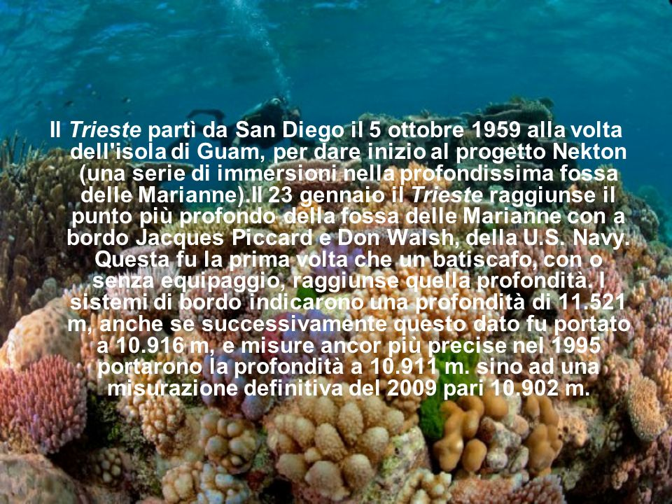 Il Trieste partì da San Diego il 5 ottobre 1959 alla volta dell isola di Guam, per dare inizio al progetto Nekton (una serie di immersioni nella profondissima fossa delle Marianne).Il 23 gennaio il Trieste raggiunse il punto più profondo della fossa delle Marianne con a bordo Jacques Piccard e Don Walsh, della U.S.