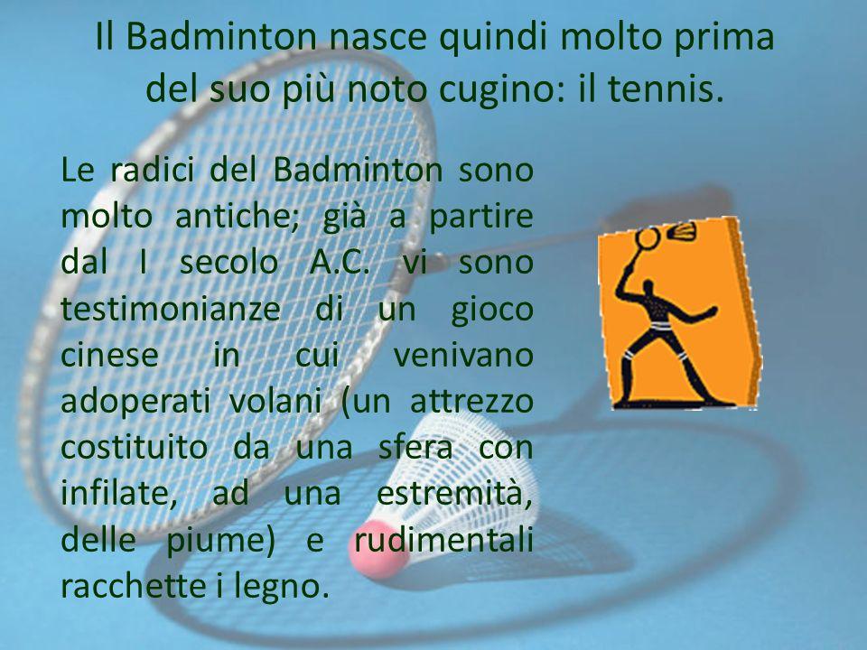 Il Badminton nasce quindi molto prima del suo più noto cugino: il tennis.