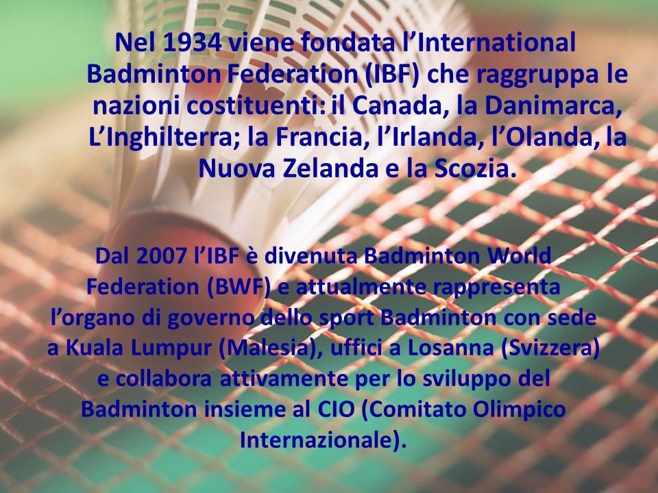 Nel 1934 viene fondata l'International Badminton Federation (IBF) che raggruppa le nazioni costituenti: il Canada, la Danimarca, L'Inghilterra; la Francia, l'Irlanda, l'Olanda, la Nuova Zelanda e la Scozia.