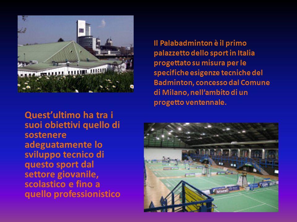 Il Palabadminton è il primo palazzetto dello sport in Italia progettato su misura per le specifiche esigenze tecniche del Badminton, concesso dal Comune di Milano, nell'ambito di un progetto ventennale.