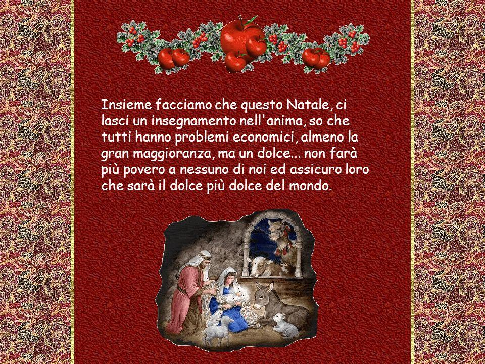 Insieme facciamo che questo Natale, ci lasci un insegnamento nell anima, so che tutti hanno problemi economici, almeno la gran maggioranza, ma un dolce...