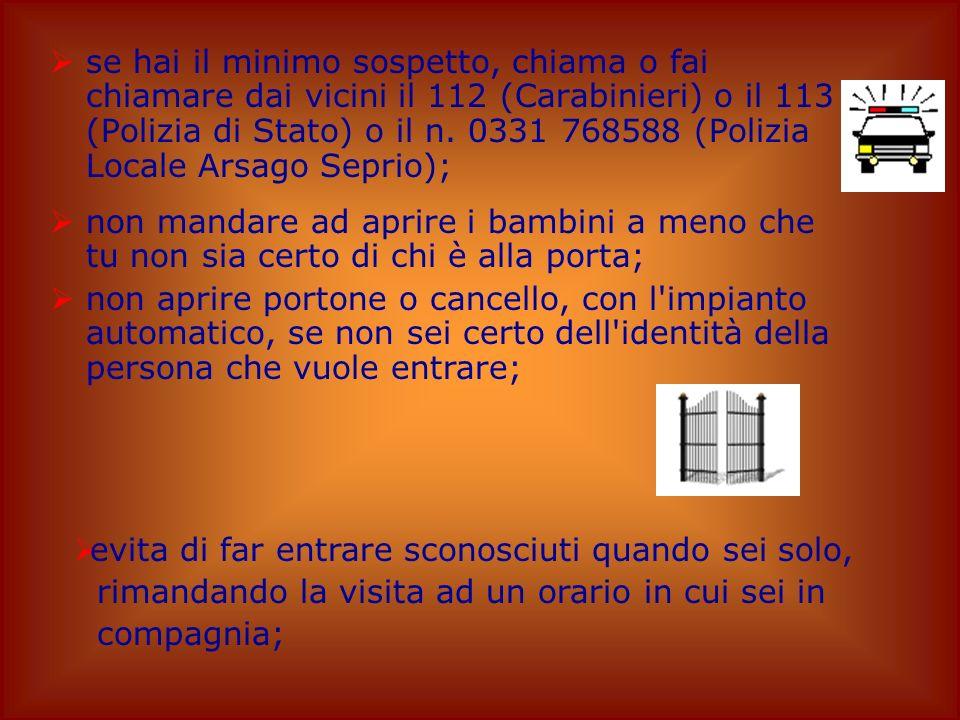 se hai il minimo sospetto, chiama o fai chiamare dai vicini il 112 (Carabinieri) o il 113 (Polizia di Stato) o il n. 0331 768588 (Polizia Locale Arsago Seprio);