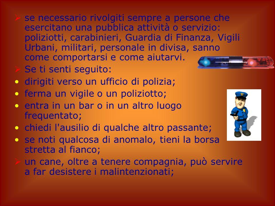 se necessario rivolgiti sempre a persone che esercitano una pubblica attività o servizio: poliziotti, carabinieri, Guardia di Finanza, Vigili Urbani, militari, personale in divisa, sanno come comportarsi e come aiutarvi.
