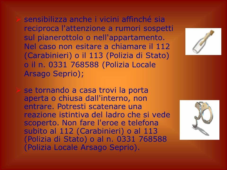 sensibilizza anche i vicini affinché sia reciproca l attenzione a rumori sospetti sul pianerottolo o nell appartamento. Nel caso non esitare a chiamare il 112 (Carabinieri) o il 113 (Polizia di Stato) o il n. 0331 768588 (Polizia Locale Arsago Seprio);