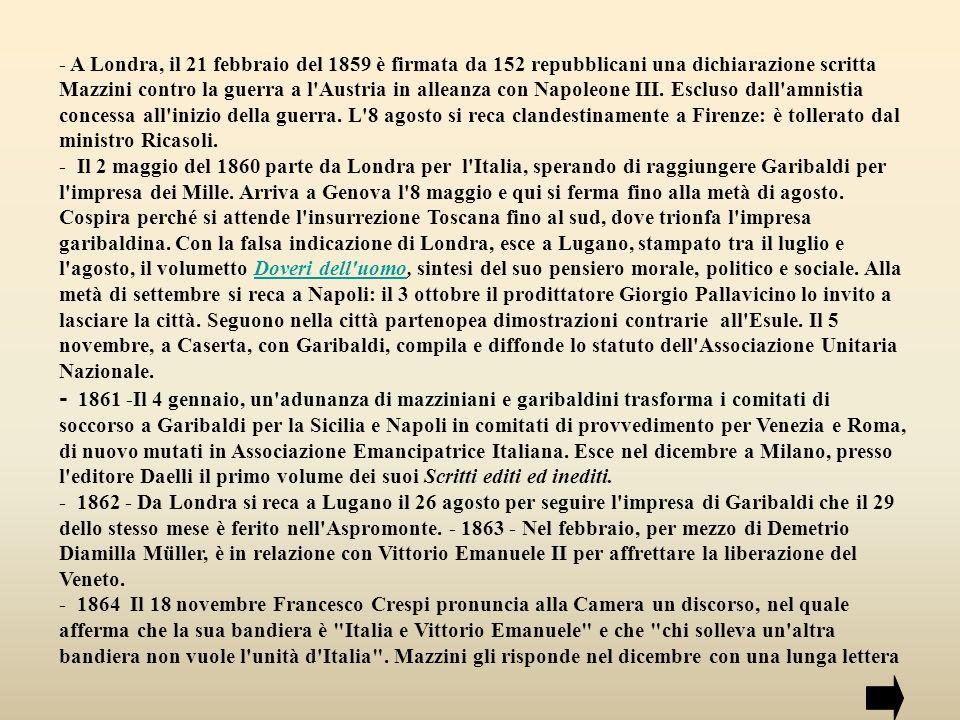 - A Londra, il 21 febbraio del 1859 è firmata da 152 repubblicani una dichiarazione scritta Mazzini contro la guerra a l Austria in alleanza con Napoleone III. Escluso dall amnistia concessa all inizio della guerra. L 8 agosto si reca clandestinamente a Firenze: è tollerato dal ministro Ricasoli.