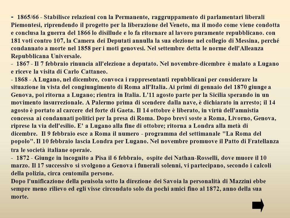 - 1865/66 - Stabilisce relazioni con la Permanente, raggruppamento di parlamentari liberali Piemontesi, riprendendo il progetto per la liberazione del Veneto, ma il modo come viene condotta e conclusa la guerra del 1866 lo disillude e lo fa ritornare al lavoro puramente repubblicano. con 181 voti contro 107, la Camera dei Deputati annulla la sua elezione nel collegio di Messina, perché condannato a morte nel 1858 per i moti genovesi. Nel settembre detta le norme dell Alleanza Repubblicana Universale.