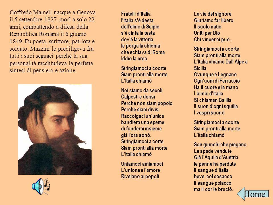 Goffredo Mameli nacque a Genova il 5 settembre 1827, morì a solo 22 anni, combattendo a difesa della Repubblica Romana il 6 giugno 1849. Fu poeta, scrittore, patriota e soldato. Mazzini lo prediligeva fra tutti i suoi seguaci perchè la sua personalità racchiudeva la perfetta sintesi di pensiero e azione.