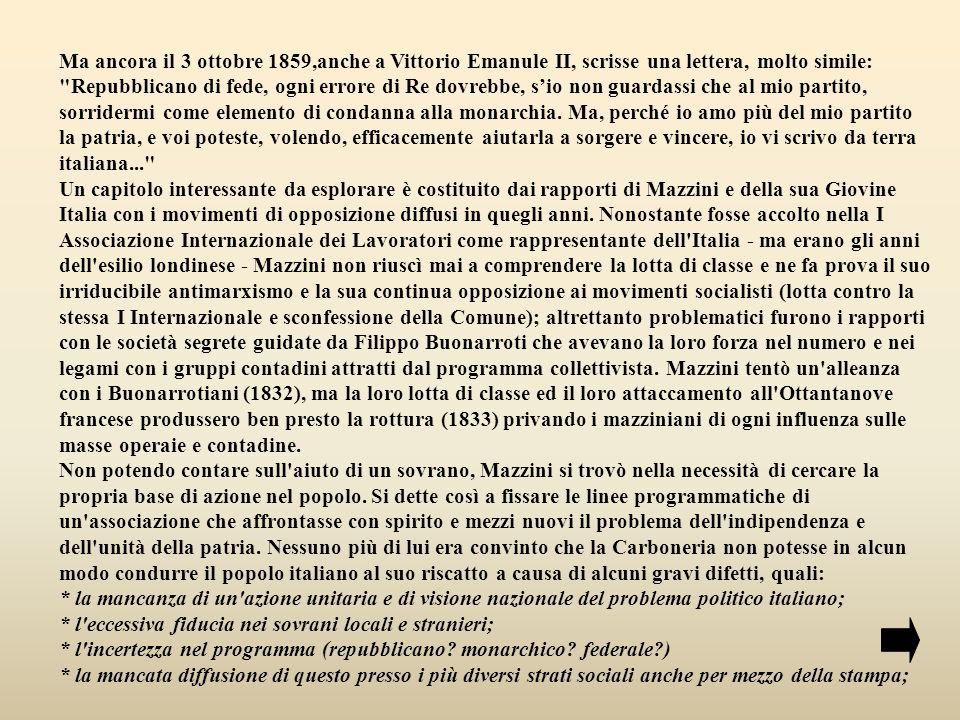 Ma ancora il 3 ottobre 1859,anche a Vittorio Emanule II, scrisse una lettera, molto simile: Repubblicano di fede, ogni errore di Re dovrebbe, s'io non guardassi che al mio partito, sorridermi come elemento di condanna alla monarchia. Ma, perché io amo più del mio partito la patria, e voi poteste, volendo, efficacemente aiutarla a sorgere e vincere, io vi scrivo da terra italiana...