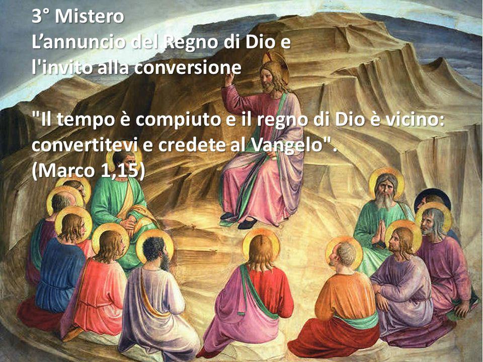 3° Mistero L'annuncio del Regno di Dio e. l invito alla conversione. Il tempo è compiuto e il regno di Dio è vicino: