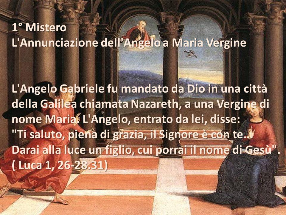 1° Mistero L Annunciazione dell Angelo a Maria Vergine. L Angelo Gabriele fu mandato da Dio in una città.