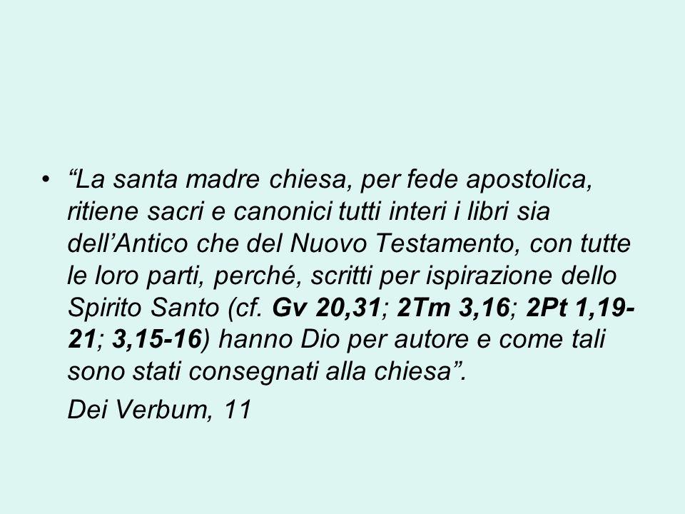La santa madre chiesa, per fede apostolica, ritiene sacri e canonici tutti interi i libri sia dell'Antico che del Nuovo Testamento, con tutte le loro parti, perché, scritti per ispirazione dello Spirito Santo (cf. Gv 20,31; 2Tm 3,16; 2Pt 1,19- 21; 3,15-16) hanno Dio per autore e come tali sono stati consegnati alla chiesa .