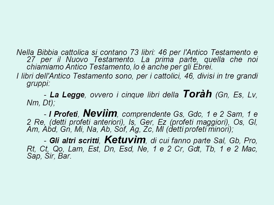 Nella Bibbia cattolica si contano 73 libri: 46 per l Antico Testamento e 27 per il Nuovo Testamento. La prima parte, quella che noi chiamiamo Antico Testamento, lo è anche per gli Ebrei.