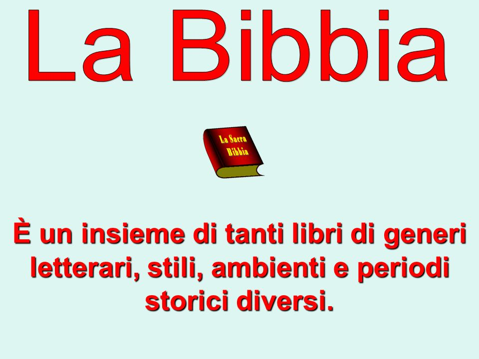 La Bibbia È un insieme di tanti libri di generi letterari, stili, ambienti e periodi storici diversi.