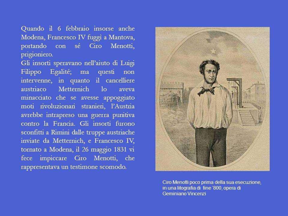 Quando il 6 febbraio insorse anche Modena, Francesco IV fuggì a Mantova, portando con sé Ciro Menotti, prigioniero.