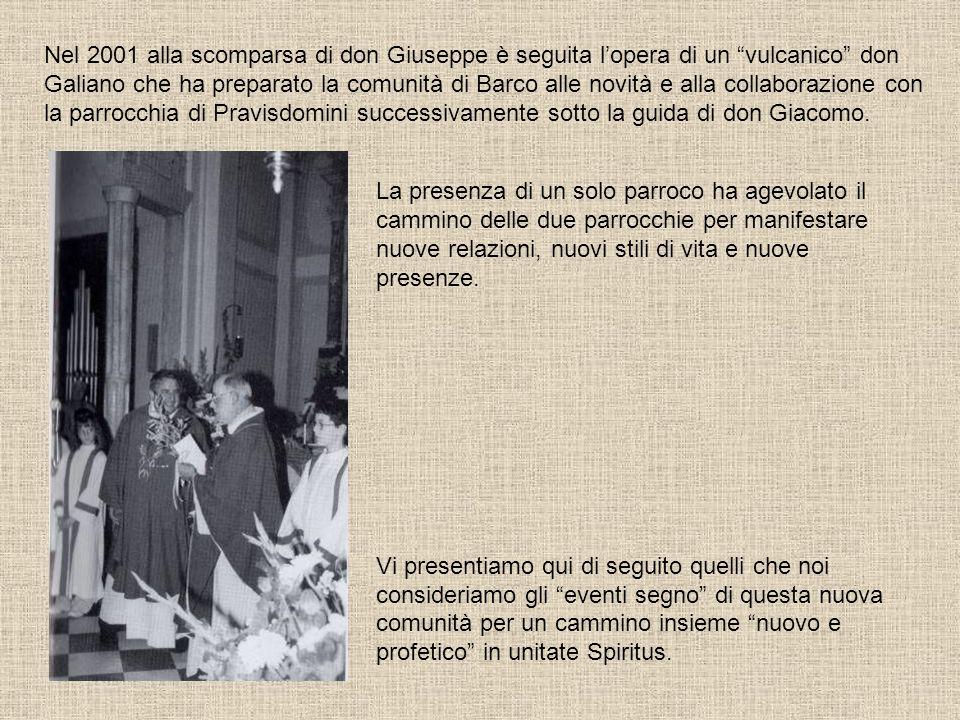Nel 2001 alla scomparsa di don Giuseppe è seguita l'opera di un vulcanico don Galiano che ha preparato la comunità di Barco alle novità e alla collaborazione con la parrocchia di Pravisdomini successivamente sotto la guida di don Giacomo.