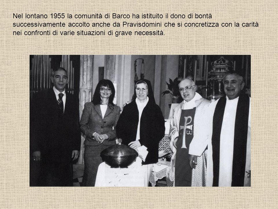Nel lontano 1955 la comunità di Barco ha istituito il dono di bontà successivamente accolto anche da Pravisdomini che si concretizza con la carità nei confronti di varie situazioni di grave necessità.