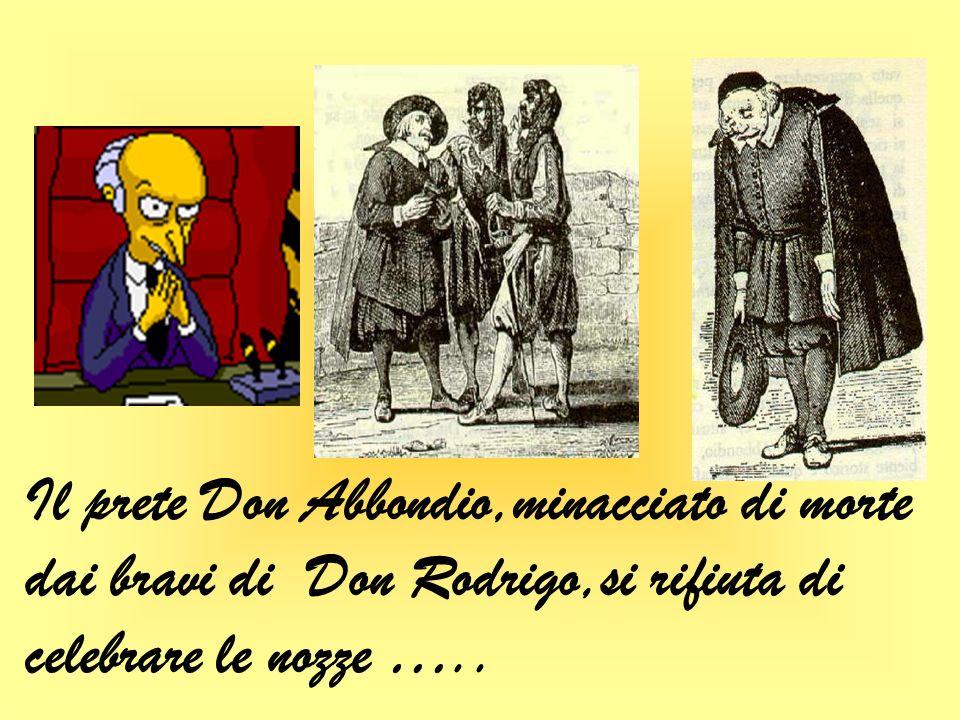 Il prete Don Abbondio,minacciato di morte dai bravi di Don Rodrigo,si rifiuta di celebrare le nozze …..