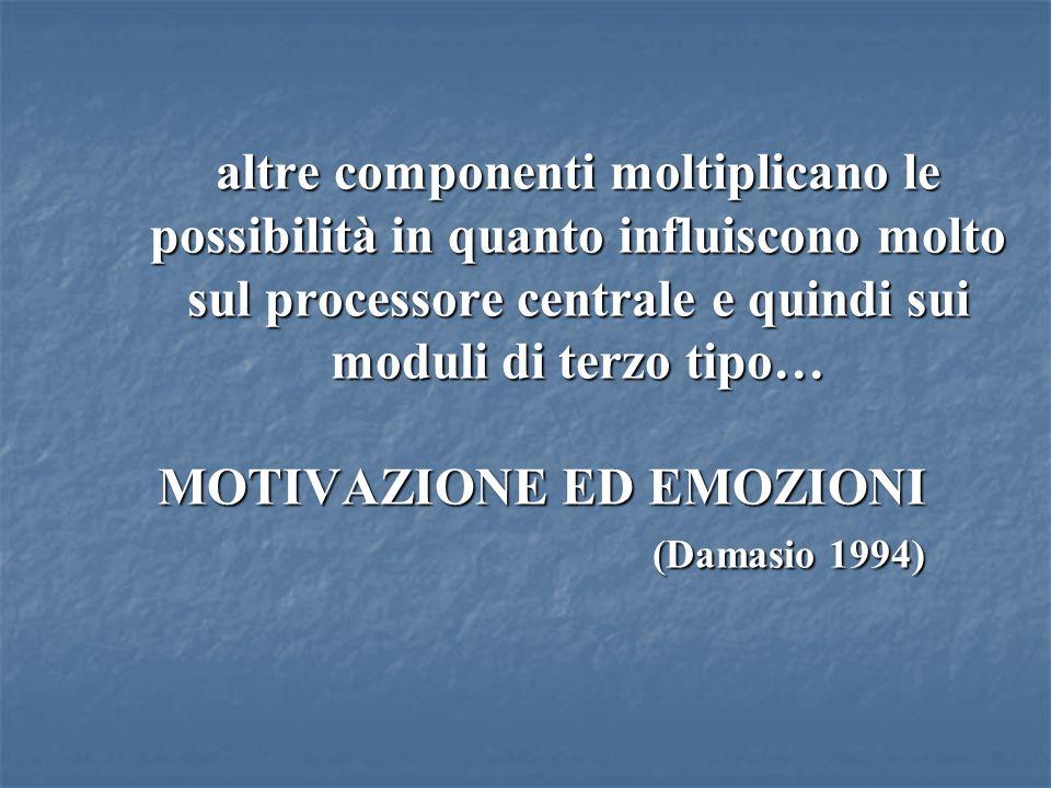 altre componenti moltiplicano le possibilità in quanto influiscono molto sul processore centrale e quindi sui moduli di terzo tipo… MOTIVAZIONE ED EMOZIONI (Damasio 1994)