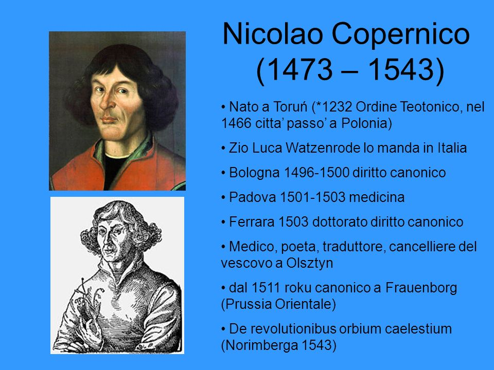 Nicolao Copernico (1473 – 1543)Nato a Toruń (*1232 Ordine Teotonico, nel 1466 citta' passo' a Polonia)