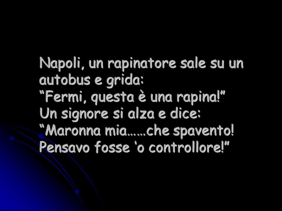 Napoli, un rapinatore sale su un autobus e grida: Fermi, questa è una rapina! Un signore si alza e dice: Maronna mia……che spavento.