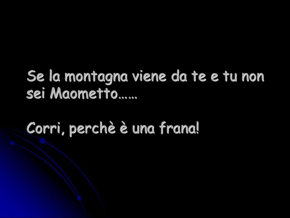 Se la montagna viene da te e tu non sei Maometto…… Corri, perchè è una frana!