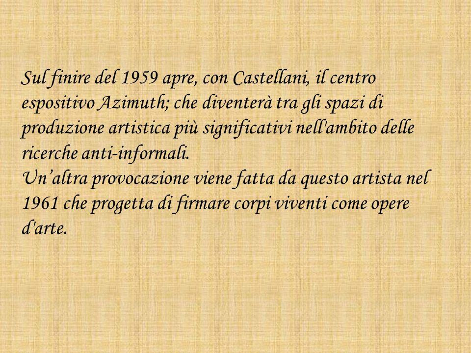 Sul finire del 1959 apre, con Castellani, il centro espositivo Azimuth; che diventerà tra gli spazi di produzione artistica più significativi nell ambito delle ricerche anti-informali.