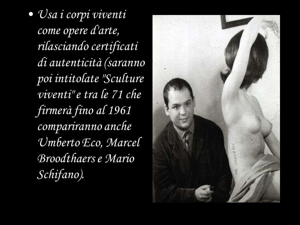 Usa i corpi viventi come opere d arte, rilasciando certificati di autenticità (saranno poi intitolate Sculture viventi e tra le 71 che firmerà fino al 1961 compariranno anche Umberto Eco, Marcel Broodthaers e Mario Schifano).