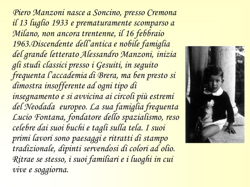 Piero Manzoni nasce a Soncino, presso Cremona il 13 luglio 1933 e prematuramente scomparso a Milano, non ancora trentenne, il 16 febbraio 1963.Discendente dell'antica e nobile famiglia del grande letterato Alessandro Manzoni, inizia gli studi classici presso i Gesuiti, in seguito frequenta l'accademia di Brera, ma ben presto si dimostra insofferente ad ogni tipo di insegnamento e si avvicina ai circoli più estremi del Neodada europeo.