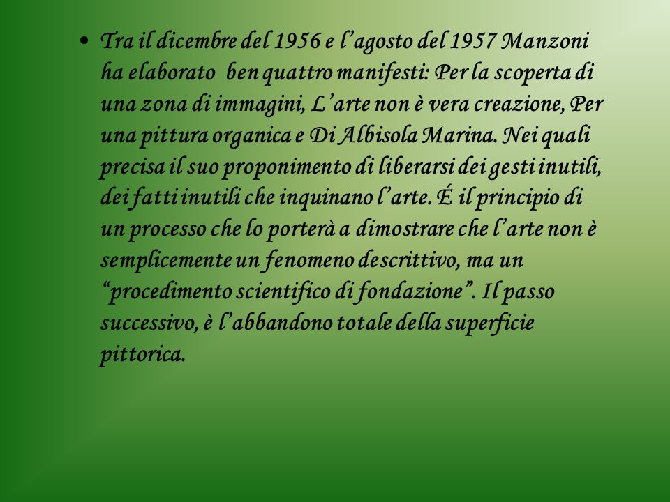 Tra il dicembre del 1956 e l'agosto del 1957 Manzoni ha elaborato ben quattro manifesti: Per la scoperta di una zona di immagini, L'arte non è vera creazione, Per una pittura organica e Di Albisola Marina.