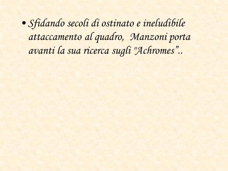 Sfidando secoli di ostinato e ineludibile attaccamento al quadro, Manzoni porta avanti la sua ricerca sugli Achromes ..