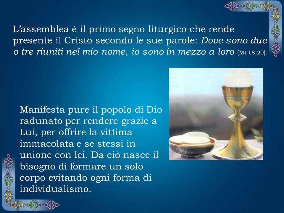 L'assemblea è il primo segno liturgico che rende presente il Cristo secondo le sue parole: Dove sono due o tre riuniti nel mio nome, io sono in mezzo a loro (Mt 18,20).