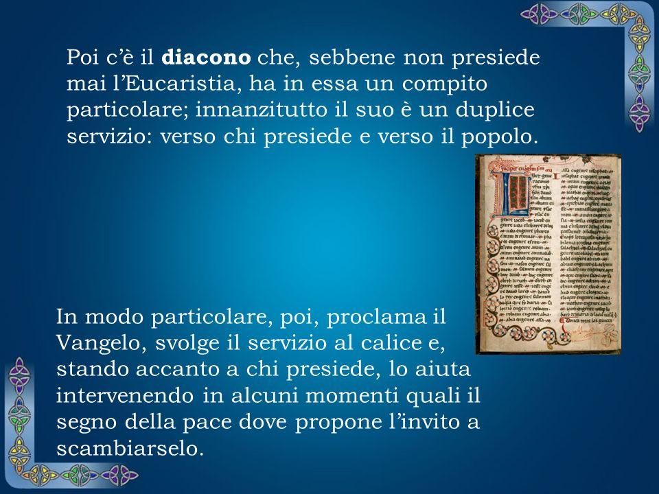 Poi c'è il diacono che, sebbene non presiede mai l'Eucaristia, ha in essa un compito particolare; innanzitutto il suo è un duplice servizio: verso chi presiede e verso il popolo.
