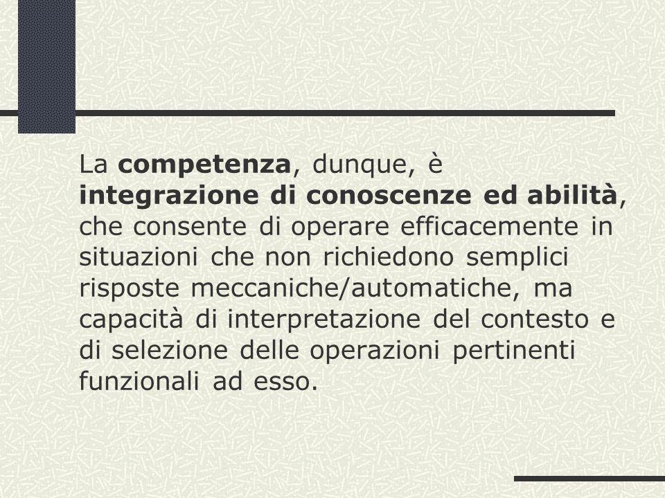 La competenza, dunque, è integrazione di conoscenze ed abilità, che consente di operare efficacemente in situazioni che non richiedono semplici risposte meccaniche/automatiche, ma capacità di interpretazione del contesto e di selezione delle operazioni pertinenti funzionali ad esso.