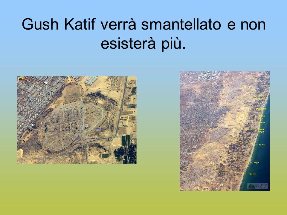 Gush Katif verrà smantellato e non esisterà più.