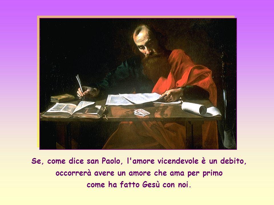 Se, come dice san Paolo, l amore vicendevole è un debito, occorrerà avere un amore che ama per primo come ha fatto Gesù con noi.