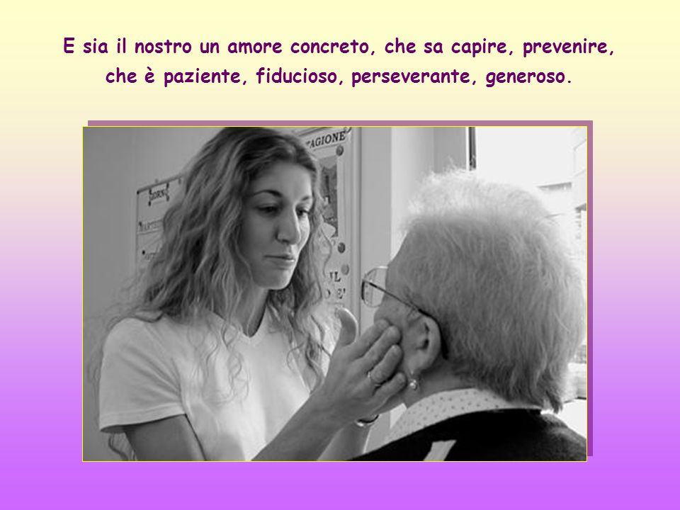 E sia il nostro un amore concreto, che sa capire, prevenire, che è paziente, fiducioso, perseverante, generoso.