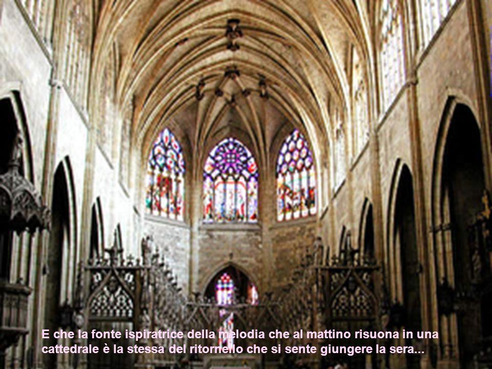 E che la fonte ispiratrice della melodia che al mattino risuona in una cattedrale è la stessa del ritornello che si sente giungere la sera...