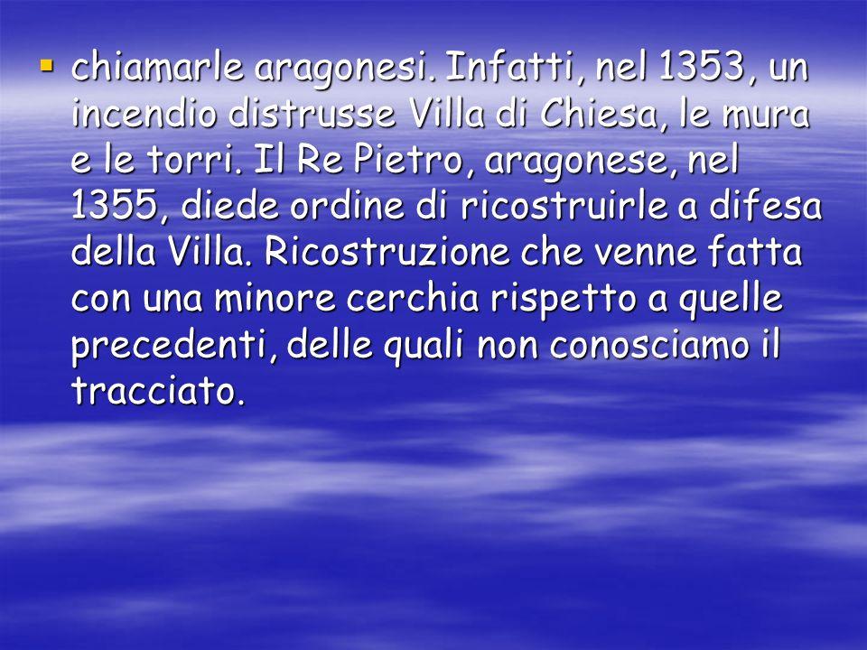 chiamarle aragonesi. Infatti, nel 1353, un incendio distrusse Villa di Chiesa, le mura e le torri.